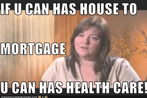 IF U CAN HAS HOUSE TO MORTGAGE U CAN HAS HEALTH CARE! by_1249066300088